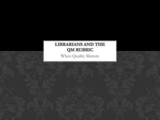 Librarians and the         QM Rubric