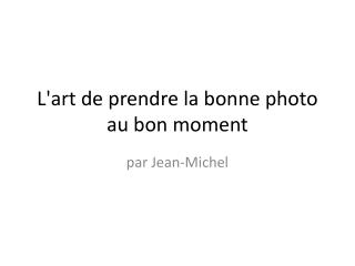 L'art de prendre la bonne photo au bon moment