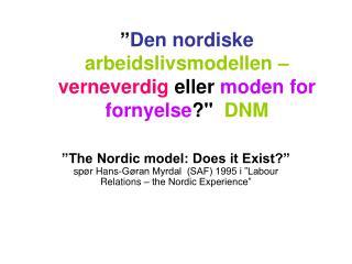""""""" Den nordiske  arbeidslivsmodellen – verneverdig  eller  moden for fornyelse ?""""   DNM"""