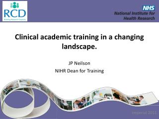 Clinical academic training in a changing landscape. JP Neilson NIHR Dean for Training