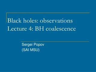 Black holes :  observations Lecture  4:  BH coalescence