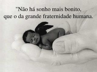 """""""Não há sonho mais bonito,  que o da grande fraternidade humana."""
