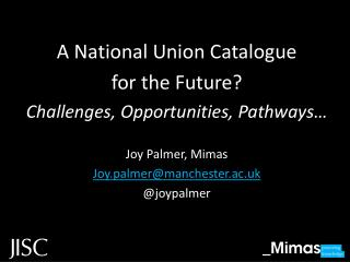 A National Union Catalogue  for the Future? Challenges, Opportunities, Pathways… Joy Palmer, Mimas