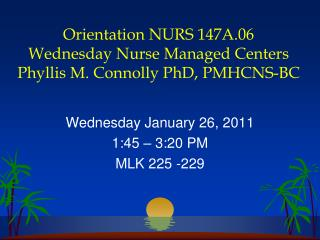 Orientation NURS 147A.06 Wednesday Nurse Managed Centers Phyllis M. Connolly PhD, PMHCNS-BC