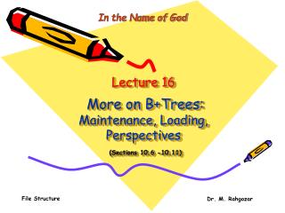 Lecture 16 More on B+Trees: Maintenance, Loading, Perspectives (Sections 10.6 -10.11)