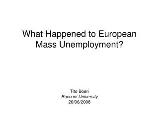 What Happened to European Mass Unemployment? Tito Boeri Bocconi University 26/06/2008
