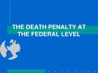 THE DEATH PENALTY AT THE FEDERAL LEVEL