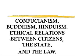 CONFUCIANISM, BUDDHISM, HINDUISM. ETHICAL RELATIONS BETWEEN CITIZENS, THE STATE,  AND THE LAW.