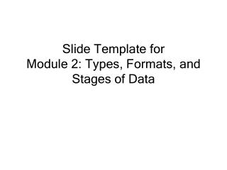 Slide Template for Module  2: Types , Formats, and Stages of Data