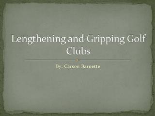 Lengthening and Gripping Golf Clubs