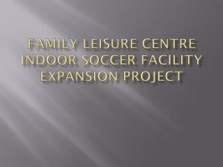 FAMILY LEISURE CENTRE INDOOR SOCCER FACILITY EXPANSION PROJECT