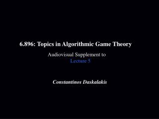 6.896: Topics in Algorithmic Game Theory