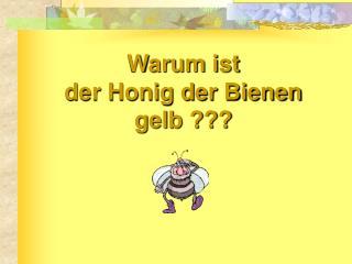 Warum ist  der Honig der Bienen  gelb ???