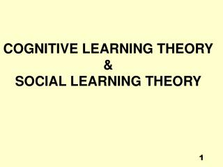 COGNITIVE LEARNING THEORY & SOCIAL  LEARNING THEORY