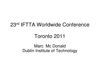 23 rd  IFTTA  Worldwide Conference Toronto 2011 Marc   Mc Donald Dublin  Institute of  Technology