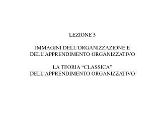 """LEZIONE  5 IMMAGINI DELL'ORGANIZZAZIONE E DELL'APPRENDIMENTO ORGANIZZATIVO LA TEORIA """"CLASSICA"""""""