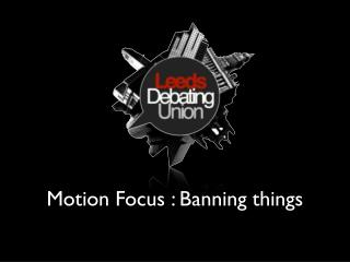 Motion Focus : Banning things