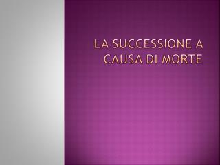 La  SUCCEsSIONE  A CAUSA  DI  MORTE