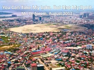 You Can  T ake  M y  L ake, But  N ot  M y  S pirit Mr.  Ee Sarom ,  August  2012