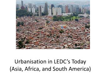 Urbanisation in LEDC s Today Asia, Africa, and South America