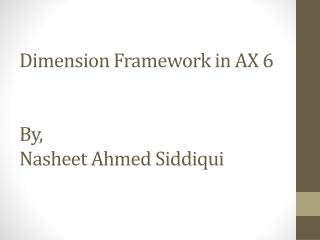 Dimension Framework in AX 6			 By, Nasheet Ahmed Siddiqui