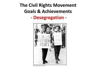 The Civil Rights Movement Goals & Achievements  - Desegregation -
