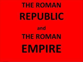 THE ROMAN  REPUBLIC and THE ROMAN   EMPIRE