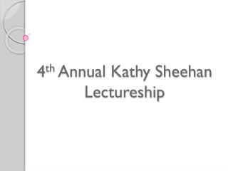 4 th  Annual Kathy Sheehan Lectureship
