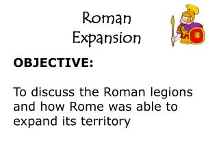 OBJECTIVE: To discuss the Roman legions and how Rome was able to expand its territory