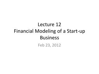 Lecture  12  Financial  Modeling  of a Start-up Business