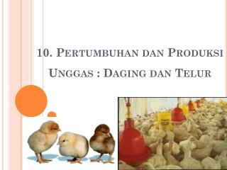 10.  Pertumbuhan dan Produksi Unggas  :  Daging dan Telur