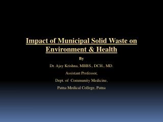 Impact of Municipal Solid Waste on Environment  Health By Dr. Ajay Krishna, MBBS., DCH., MD. Assistant Professor, Dept.