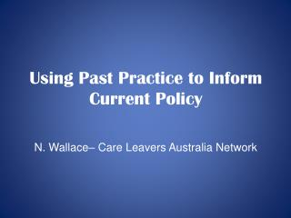 Using Past Practice to Inform Current Policy N. Wallace� Care Leavers Australia Network