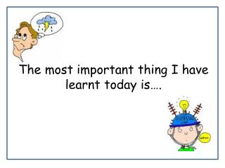 The most important thing I have learnt today is….