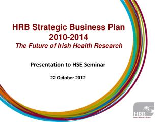 HRB Strategic Business Plan 2010-2014  The  Future of Irish Health  Research