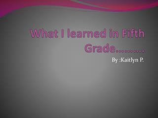 What I learned in Fifth Grade……….