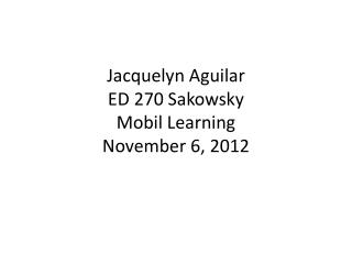 Jacquelyn Aguilar ED 270  Sakowsky Mobil Learning November 6, 2012