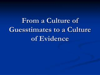 From a Culture of Guesstimates to a Culture of Evidence