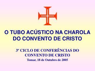 O TUBO ACÚSTICO NA CHAROLA DO CONVENTO DE CRISTO 3º CICLO DE CONFERÊNCIAS DO CONVENTO DE CRISTO
