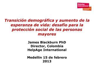 James Blackburn PhD Director, Colombia HelpAge International  Medellin 15 de febrero 2013