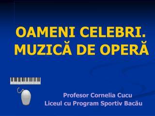 OAMENI CELEBRI.   MUZICĂ DE OPERĂ  Profesor Cornelia Cucu