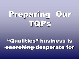"Preparing  Our TQPs ""Qualities"" business is searching desperate for"