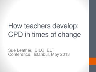 How teachers develop: CPD in  t imes  of c hange