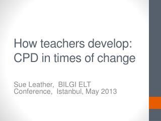 How teachers develop: CPD in  t imes  of c hange