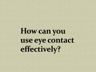 How can you use eye contact effectively?
