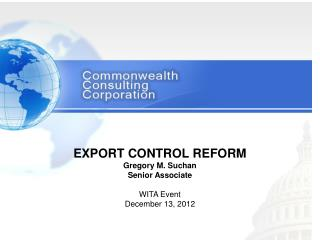 EXPORT CONTROL REFORM Gregory M. Suchan Senior Associate WITA Event December 13, 2012