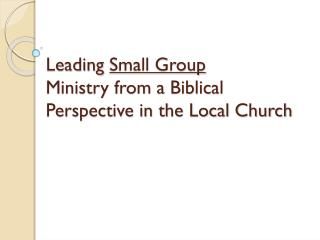 Leading  Small Group Ministry from a Biblical Perspective in the Local Church