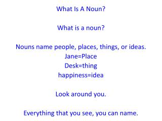 What Is A Noun? What is a noun? Nouns name people, places, things, or ideas. Jane=Place Desk=thing