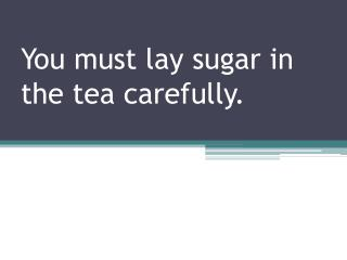 You must lay sugar in the tea carefully.