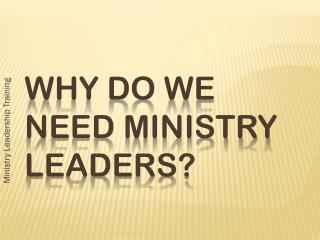 WHY DO WE NEED MINISTRY  LEADERs?